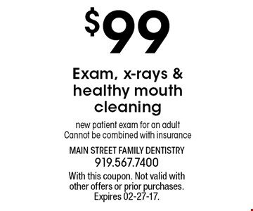 $99 Exam, x-rays &healthy mouthcleaningnew patient exam for an adultCannot be combined with insurance. With this coupon. Not valid withother offers or prior purchases.Expires 02-27-17.