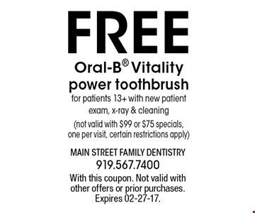FREE Oral-B Vitality power toothbrushfor patients 13+ with new patient exam, x-ray & cleaning(not valid with $99 or $75 specials,one per visit, certain restrictions apply). With this coupon. Not valid withother offers or prior purchases.Expires 02-27-17.