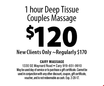 1 hour Deep Tissue Couples Massage$120New Clients Only ~Regularly $170. Cary Massage1330 SE Maynard Road - Cary 919-651-9910 May be used day of service or to purchase a gift certificate. Cannot be used in conjunction with any other discount, coupon, gift certificate, voucher, and is not redeemable as cash. Exp. 2-28-17.