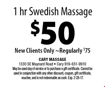 1 hr Swedish Massage $50New Clients Only ~Regularly $75. Cary Massage 1330 SE Maynard Road - Cary 919-651-9910 May be used day of service or to purchase a gift certificate. Cannot be used in conjunction with any other discount, coupon, gift certificate, voucher, and is not redeemable as cash. Exp. 2-28-17.
