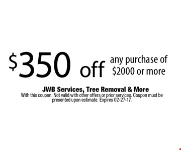 $350 off any purchase of $2000 or more. With this coupon. Not valid with other offers or prior services. Coupon must be presented upon estimate. Expires 02-27-17.
