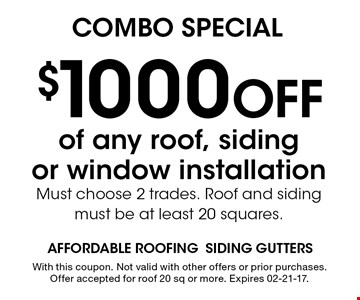 $1000 Off of any roof, sidingor window installationMust choose 2 trades. Roof and sidingmust be at least 20 squares.. With this coupon. Not valid with other offers or prior purchases. Offer accepted for roof 20 sq or more. Expires 02-21-17.