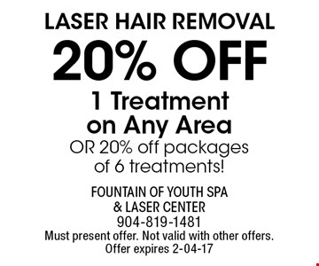 Laser Hair removal20% off 1 Treatmenton Any AreaOR 20% off packagesof 6 treatments!. Fountain of Youth Spa & Laser Center904-819-1481Must present offer. Not valid with other offers. Offer expires 2-04-17