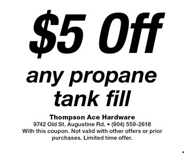 $5 Off any propane tank fill. Thompson Ace Hardware9742 Old St. Augustine Rd. - (904) 559-2618With this coupon. Not valid with other offers or prior purchases. Limited time offer.