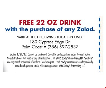 Free 22 oz drink with the purchase of any zalad.. VALID AT THE FOLLOWING LOCATION ONLY: 180 Cypress Edge Dr., Palm Coast - (386) 597-2837. Zaxby'sExpires 1/31/17. Cannot be combined. One offer or discount per order. No cash value. No substitutions. Not valid at any other locations.  2016 Zaxby's Franchising LLC