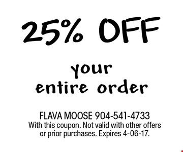 25% off your entire order. FLAVA MOOSE 904-541-4733 With this coupon. Not valid with other offers or prior purchases. Expires 4-06-17.