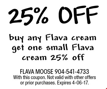 50% off buy any Flava creamget one small Flava cream 50% off. FLAVA MOOSE 904-541-4733 With this coupon. Not valid with other offers or prior purchases. Expires 4-06-17.
