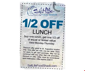 50% OFF Lunch. When you buy one lunch, get one 1/2 off of equal or lesser value. Valid Monday - Thursday. . Discount offer good at St. Augustine location only. One offer per visit, one per table. Does not apply to gift card purchase. May not be combined with any other Salt Life promotion, discount or offer. Offer must be surrendered upon redemption. Offer expires 02-28-17.