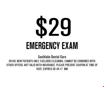 $29 EMERGENCY EXAM. Southlake Dental Care D0140. New Patients Only. EXCLUDES CLEANING. CANNOT BE COMBINED WITH OTHER OFFERS. NOT VALID WITH INSURANCE. PLEASE PRESENT COUPON AT TIME OF VISIT. Expires 02-04-17MM