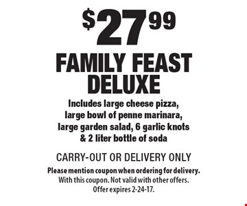 $27.99 Family Feast Deluxe - Includes large cheese pizza, large bowl of penne marinara, large garden salad, 6 garlic knots & 2 liter bottle of soda. CARRY-OUT OR DELIVERY ONLY. Please mention coupon when ordering for delivery. With this coupon. Not valid with other offers. Offer expires 2-24-17.