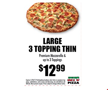 LARGE3 TOPPING THIN $12.99Premium Mozzarella &up to 3 Toppings. Expires 2/28/17. Participating locations only. Extra or premium toppings,substitutions, extra sauces and dressings, tax and delivery additional.Must present coupon. Prices subject to change without notice.