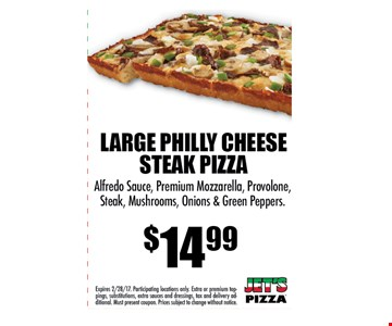 LARGE PHILLY CHEESESTEAK PIZZA $14.99Alfredo Sauce, Premium Mozzarella, Provolone,Steak, Mushrooms, Onions & Green Peppers.. Expires 2/28/17. Participating locations only. Extra or premium toppings,substitutions, extra sauces and dressings, tax and delivery additional.Must present coupon. Prices subject to change without notice.
