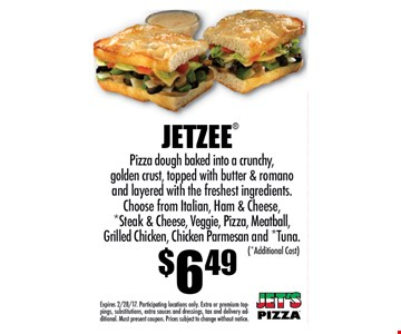 JETZEE $6.49Pizza dough baked into a crunchy,golden crust, topped with butter & romanoand layered with the freshest ingredients.Choose from Italian, Ham & Cheese,*Steak & Cheese, Veggie, Pizza, Meatball,Grilled Chicken, Chicken Parmesan and *Tuna.. Expires 2/28/17. Participating locations only. Extra or premium toppings,substitutions, extra sauces and dressings, tax and delivery additional.Must present coupon. Prices subject to change without notice.