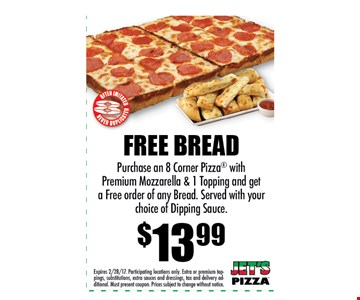 FREE BREAD $13.99Purchase an 8 Corner Pizza withPremium Mozzarella & 1 Topping and geta Free order of any Bread. Served with yourchoice of Dipping Sauce.. Expires 2/28/17. Participating locations only. Extra or premium toppings,substitutions, extra sauces and dressings, tax and delivery additional.Must present coupon. Prices subject to change without notice.