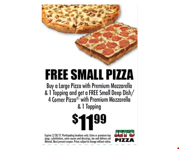 FREE SMALL PIZZA $11.99 Buy a Large Pizza with Premium Mozzarella& 1 Topping and get a FREE Small Deep Dish/4 Corner Pizza with Premium Mozzarella& 1 Topping. Expires 2/28/17. Participating locations only. Extra or premium toppings,substitutions, extra sauces and dressings, tax and delivery additional.Must present coupon. Prices subject to change without notice.