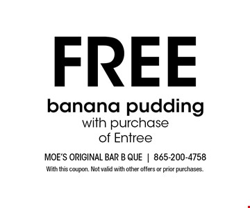 FREE banana pudding with purchaseof Entree. With this coupon. Not valid with other offers or prior purchases.
