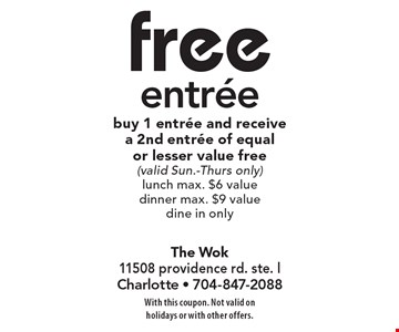 free entree buy 1 entree and receive a 2nd entree of equal or lesser value free (valid Sun.-Thurs only)lunch max. $6 value dinner max. $9 value dine in only. With this coupon. Not valid on holidays or with other offers.