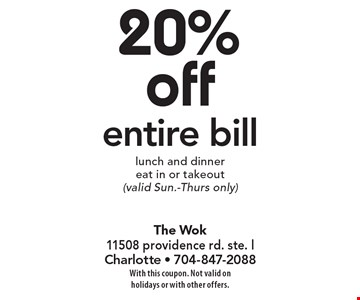 20% off entire bill lunch and dinner eat in or takeout (valid Sun.-Thurs only). With this coupon. Not valid on holidays or with other offers.