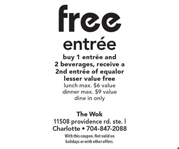 free entree buy 1 entree and 2 beverages, receive a 2nd entree of equalor lesser value free lunch max. $6 value dinner max. $9 value dine in only. With this coupon. Not valid on holidays or with other offers.