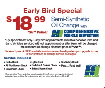 $18.99 Semi-Synthetic Oil Change, with comprehensive vehicle inspection. By appointment only. Early bird appointments available between 7am and 9am. Vehicles serviced without appointment or after 9am, will be charged the standard oil change discount price of $22.56. Most vehicles. Taxes and shop supplies extra. Up to 5qts. of semi-synthetic oil and a standard spin of filter.Cannot be combined with any other offers.03-31-17.