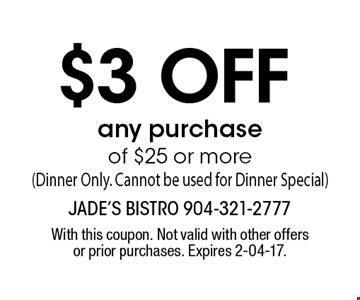 $3 off any purchaseof $25 or more(Dinner Only. Cannot be used for Dinner Special). With this coupon. Not valid with other offers or prior purchases. Expires 2-04-17.