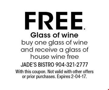 free. Glass of winebuy one glass of wine and receive a glass of house wine free. With this coupon. Not valid with other offers or prior purchases. Expires 2-04-17.