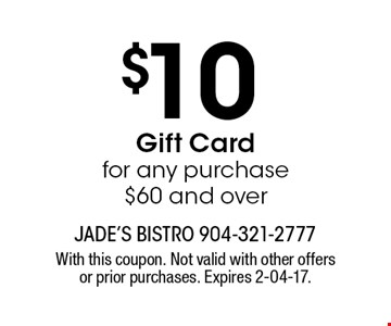 $10 Gift Cardfor any purchase $60 and over. With this coupon. Not valid with other offers or prior purchases. Expires 2-04-17.