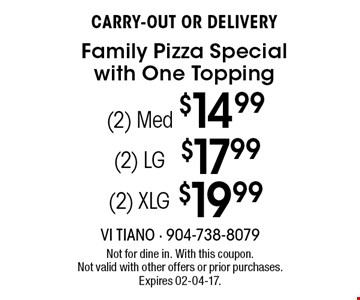 (2) Med $14.99 CARRY-OUT OR DELIVERYFamily Pizza Special with One Topping . Not for dine in. With this coupon. Not valid with other offers or prior purchases. Expires 02-04-17.