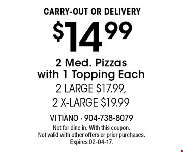 $14.99 CARRY-OUT OR DELIVERY2 Med. Pizzaswith 1 Topping Each2 LARGE $17.99, 2 X-LARGE $19.99 . Not for dine in. With this coupon. Not valid with other offers or prior purchases. Expires 02-04-17.