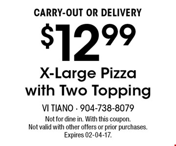 $12.99CARRY-OUT OR DELIVERYX-Large Pizza with Two Topping . Not for dine in. With this coupon. Not valid with other offers or prior purchases. Expires 02-04-17.