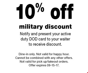 10% off military discount Notify and present your active duty DOD card to your waiter to receive discount.. Dine-in only. Not valid for happy hour. Cannot be combined with any other offers. Not valid for pick up/takeout orders.Offer expires 09-15-17.