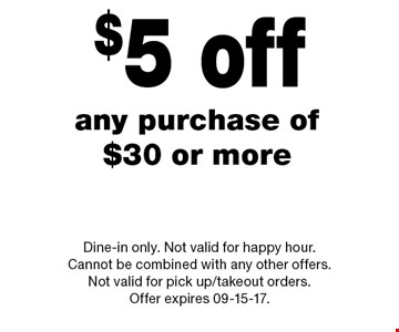 $5 off any purchase of $30 or more. Dine-in only. Not valid for happy hour. Cannot be combined with any other offers. Not valid for pick up/takeout orders. Offer expires 09-15-17.