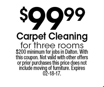 $99.99 Carpet Cleaning for three rooms. $200 minimum for jobs in Dalton. With this coupon. Not valid with other offers or prior purchases this price does not include moving of furniture. Expires 02-18-17.