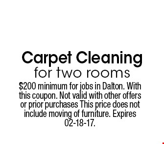 $79 Carpet Cleaning for two rooms. $200 minimum for jobs in Dalton. With this coupon. Not valid with other offers or prior purchases This price does not include moving of furniture. Expires 02-18-17.