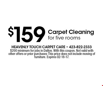 $159 Carpet Cleaning for five rooms. $200 minimum for jobs in Dalton. With this coupon. Not valid with other offers or prior purchases This price does not include moving of furniture. Expires 02-18-17.