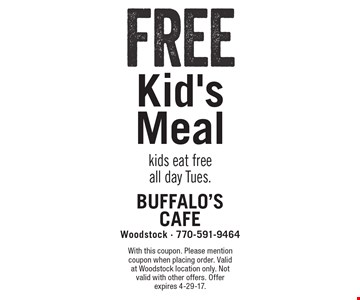 Free Kid's Meal kids eat free all day Tues.. With this coupon. Please mention coupon when placing order. Valid at Woodstock location only. Not valid with other offers. Offer expires 4-29-17.