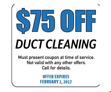 $75 Off Duct Cleaning. Must present coupon at time of service. Not valid with any other offers. Call for details. Offer expires 02-02-17
