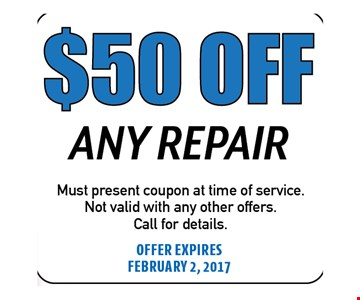 $50 Off Any Repair. Must present coupon at time of service. Not valid with any other offers. Call for details. Offer expires 02-02-17