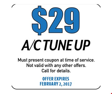 $29 A/C Tune Up. Must present coupon at time of service. Not valid with any other offers. Call for details. Offer expires 02-02-17
