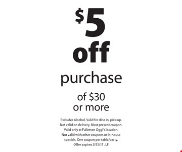 $5 off purchase of $30 or more. Excludes Alcohol. Valid for dine in, pick-up. Not valid on delivery. Must present coupon. Valid only at Fullerton Oggi's location. Not valid with other coupons or in-house specials. One coupon per table/party. Offer expires 3/31/17. LF