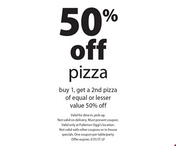 50% off pizza. Buy 1, get a 2nd pizza of equal or lesser value 50% off. Valid for dine in, pick-up. Not valid on delivery. Must present coupon. Valid only at Fullerton Oggi's location. Not valid with other coupons or in-house specials. One coupon per table/party. Offer expires 3/31/17. LF
