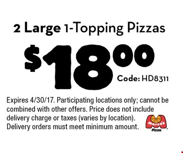 $18.00 2 Large 1-Topping Pizzas. Code: HD8311. Expires 4/30/17. Participating locations only; cannot be combined with other offers. Price does not include delivery charge or taxes (varies by location). Delivery orders must meet minimum amount.