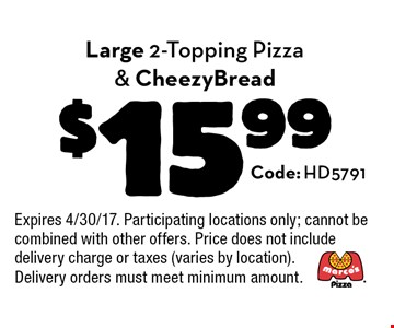 $15.99 Large 2-Topping Pizza & CheezyBread. Code: HD5791. Expires 4/30/17. Participating locations only; cannot be combined with other offers. Price does not include delivery charge or taxes (varies by location). Delivery orders must meet minimum amount.
