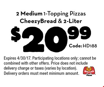 $20.99 2 Medium 1-Topping Pizzas CheezyBread & 2-Liter. Code: HD188. Expires 4/30/17. Participating locations only; cannot be combined with other offers. Price does not include delivery charge or taxes (varies by location). Delivery orders must meet minimum amount.