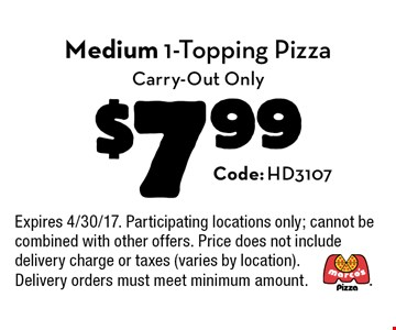 $7.99 Medium 1-Topping Pizza. Carry-Out Only. Code: HD3107. Expires 4/30/17. Participating locations only; cannot be combined with other offers. Price does not include delivery charge or taxes (varies by location). Delivery orders must meet minimum amount.