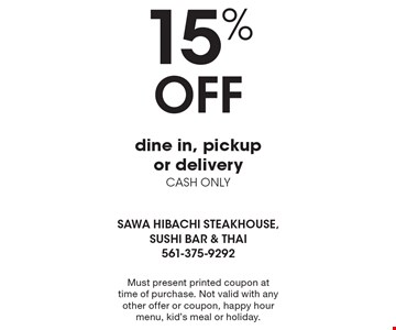 15% Off dine in, pickup or delivery. CASH ONLY. Must present printed coupon at time of purchase. Not valid with any other offer or coupon, happy hour menu, kid's meal or holiday.
