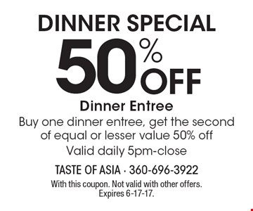 Dinner Special - 50% Off Dinner Entree. Buy one dinner entree, get the second of equal or lesser value 50% off. Valid daily 5pm-close. With this coupon. Not valid with other offers. Expires 6-17-17.