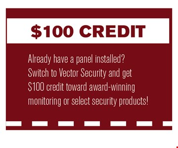 $100 CreditAlready have a panel installed?Switch to Vector Security and get $100 credit toward award-winning monitoring or select security products!.