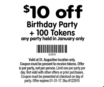$10 off Birthday Party+ 100 Tokens any party held in January only. Valid at St. Augustine location only.Coupon must be present to receive tokens. Offer is per party, not per person. Limit one per party per day. Not valid with other offers or prior purchases. Coupon must be presented at checkout on day of party. Offer expires 01-31-17. Sku #122915