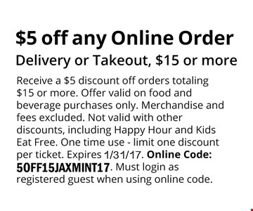 $5 off any Online Order. Delivery or Takeout, $15 or moreReceive a $5 discount off orders totaling $15or more. Offer valid on food and beveragepurchases only. Merchandise and fees excluded.Not valid with other discounts, includingHappy Hour and Kids Eat Free. One time use -limit one discount per ticket. Expires1/31/17. Online Code: 5OFF15JAXMINT17